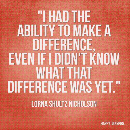 i-had-the-ability-to-make-a-difference-even-if-i-didnt-know-what-that-difference-was-yet-lorna-shultz-nicholson